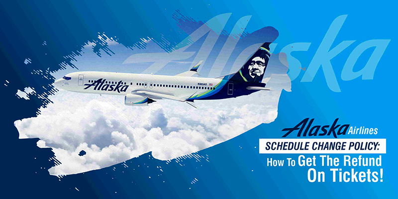 Alaska Airlines Schedule Change Policy: How To Get The Refund On Tickets!