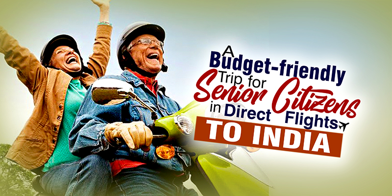 Do You know: A Budget-Friendly Trip  For Senior Citizens In Direct Flights To India