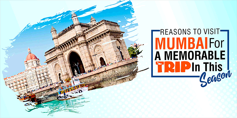 Reasons to Visit Mumbai For A Memorable Trip In This Season