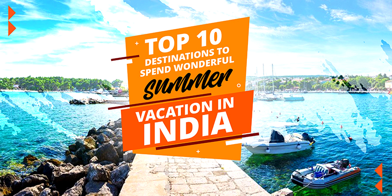 Top 10 Destinations to Spend Wonderful Summer Vacation in India